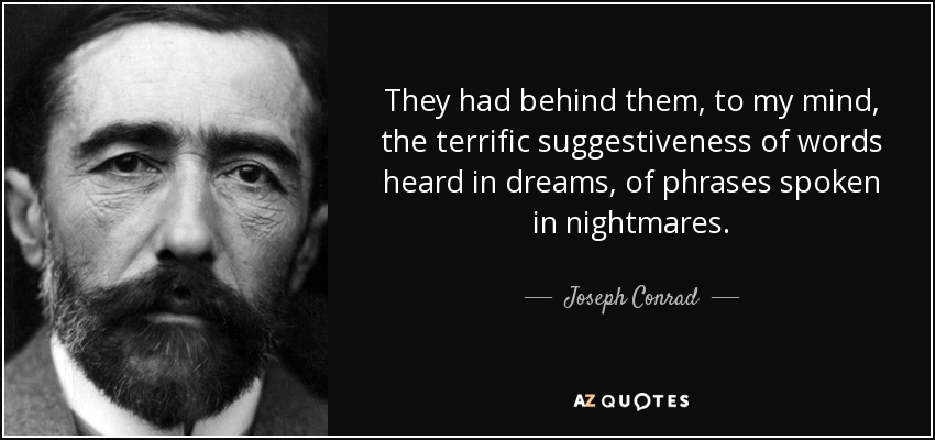 They had behind them, to my mind, the terrific suggestiveness of words heard in dreams, of phrases spoken in nightmares. - Joseph Conrad