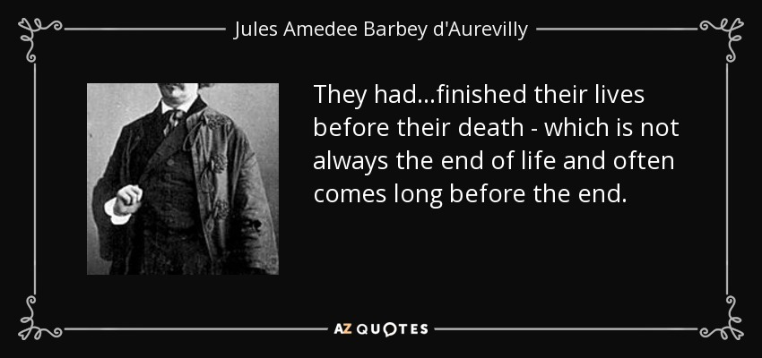 They had...finished their lives before their death - which is not always the end of life and often comes long before the end. - Jules Amedee Barbey d'Aurevilly