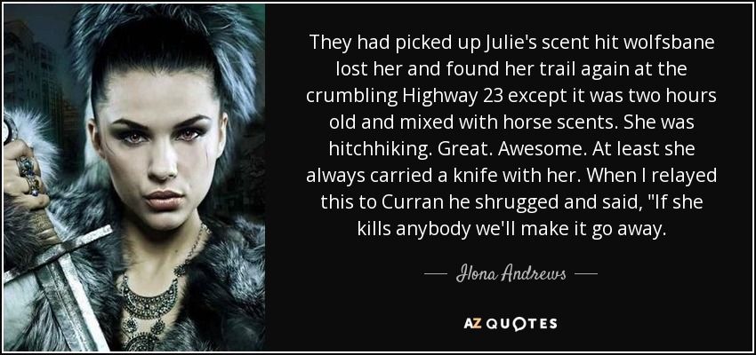 They had picked up Julie's scent hit wolfsbane lost her and found her trail again at the crumbling Highway 23 except it was two hours old and mixed with horse scents. She was hitchhiking. Great. Awesome. At least she always carried a knife with her. When I relayed this to Curran he shrugged and said,
