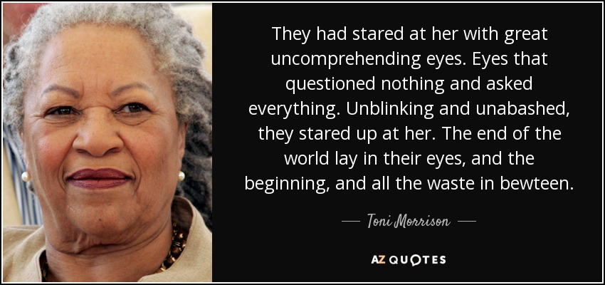 They had stared at her with great uncomprehending eyes. Eyes that questioned nothing and asked everything. Unblinking and unabashed, they stared up at her. The end of the world lay in their eyes, and the beginning, and all the waste in bewteen. - Toni Morrison
