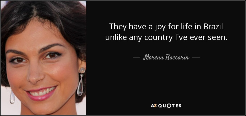 They have a joy for life in Brazil unlike any country I've ever seen. - Morena Baccarin