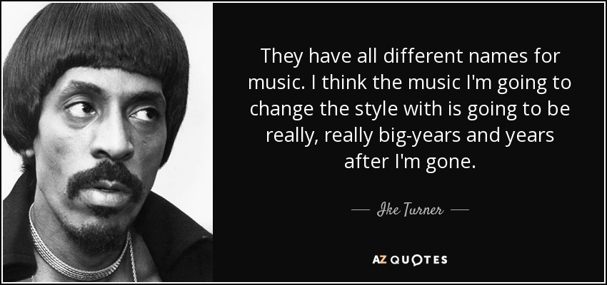 They have all different names for music. I think the music I'm going to change the style with is going to be really, really big-years and years after I'm gone. - Ike Turner