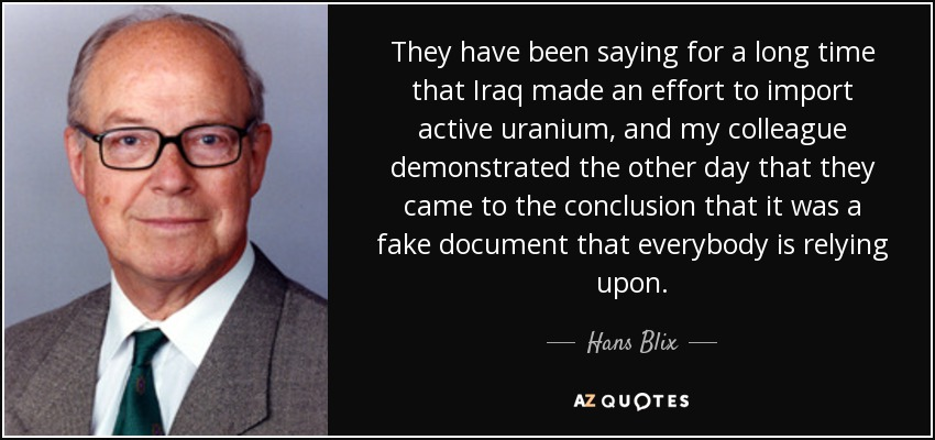 They have been saying for a long time that Iraq made an effort to import active uranium, and my colleague demonstrated the other day that they came to the conclusion that it was a fake document that everybody is relying upon. - Hans Blix