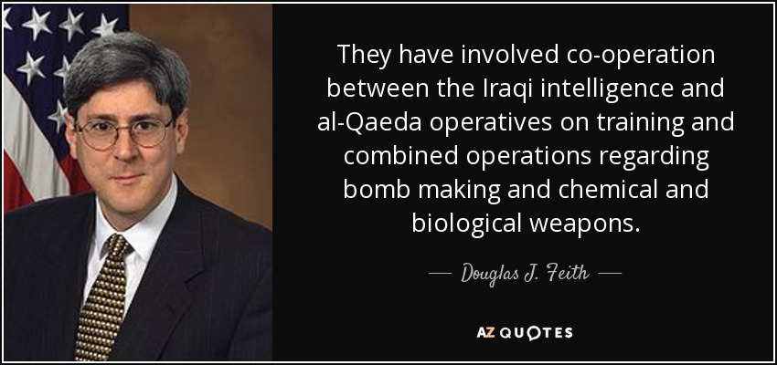 They have involved co-operation between the Iraqi intelligence and al-Qaeda operatives on training and combined operations regarding bomb making and chemical and biological weapons. - Douglas J. Feith