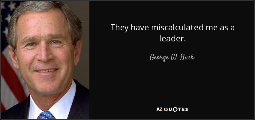 They have miscalculated me as a leader. - George W. Bush