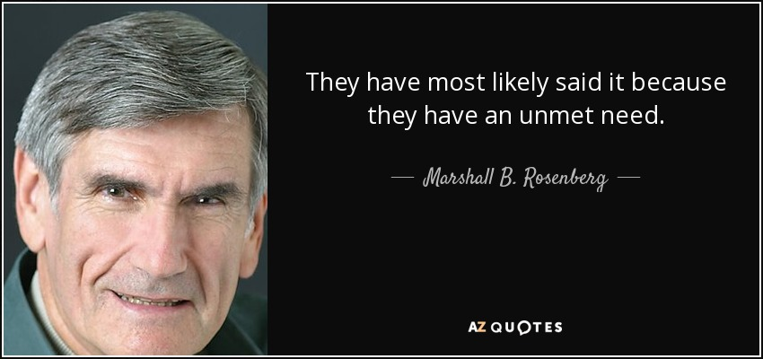 They have most likely said it because they have an unmet need. - Marshall B. Rosenberg