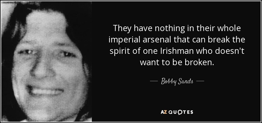They have nothing in their whole imperial arsenal that can break the spirit of one Irishman who doesn't want to be broken. - Bobby Sands
