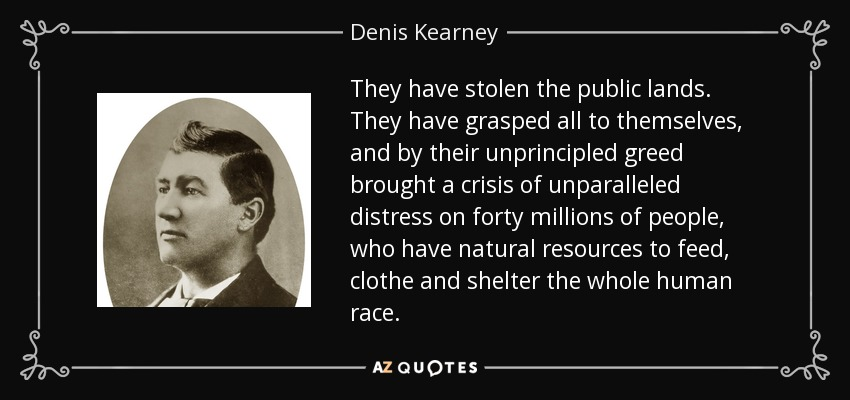They have stolen the public lands. They have grasped all to themselves, and by their unprincipled greed brought a crisis of unparalleled distress on forty millions of people, who have natural resources to feed, clothe and shelter the whole human race. - Denis Kearney