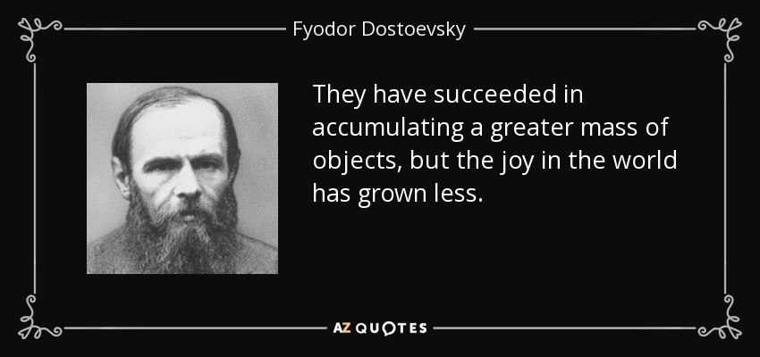 They have succeeded in accumulating a greater mass of objects, but the joy in the world has grown less. - Fyodor Dostoevsky