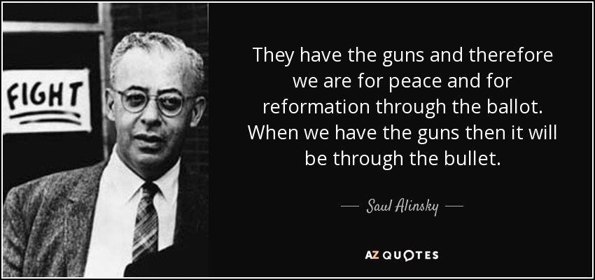 They have the guns and therefore we are for peace and for reformation through the ballot. When we have the guns then it will be through the bullet. - Saul Alinsky