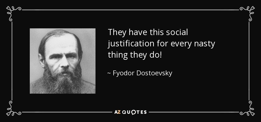 They have this social justification for every nasty thing they do! - Fyodor Dostoevsky
