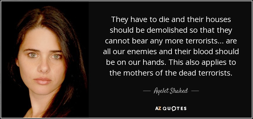 They have to die and their houses should be demolished so that they cannot bear any more terrorists . . . are all our enemies and their blood should be on our hands. This also applies to the mothers of the dead terrorists. - Ayelet Shaked