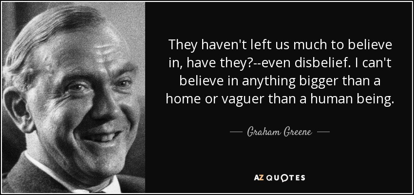 They haven't left us much to believe in, have they?--even disbelief. I can't believe in anything bigger than a home or vaguer than a human being. - Graham Greene