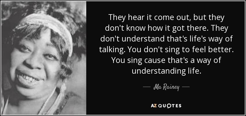 They hear it come out, but they don't know how it got there. They don't understand that's life's way of talking. You don't sing to feel better. You sing cause that's a way of understanding life. - Ma Rainey