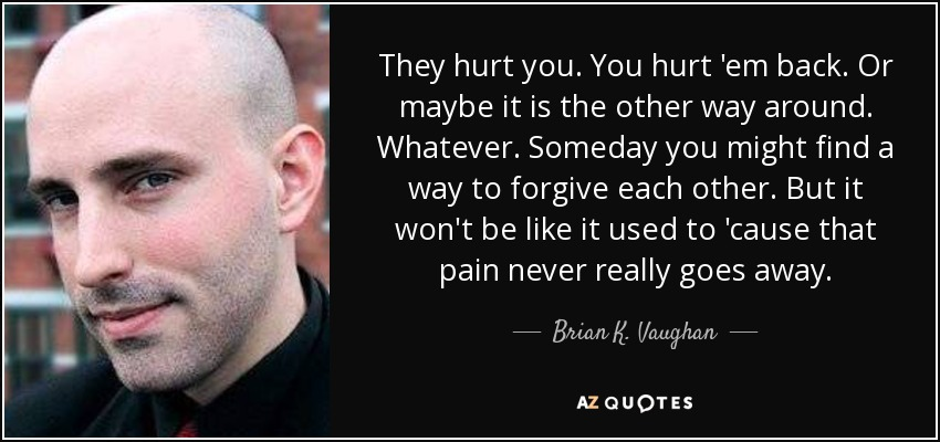 They hurt you. You hurt 'em back. Or maybe it is the other way around. Whatever. Someday you might find a way to forgive each other. But it won't be like it used to 'cause that pain never really goes away. - Brian K. Vaughan