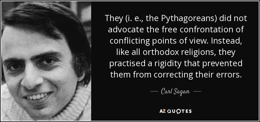 They (i. e., the Pythagoreans) did not advocate the free confrontation of conflicting points of view. Instead, like all orthodox religions, they practised a rigidity that prevented them from correcting their errors. - Carl Sagan