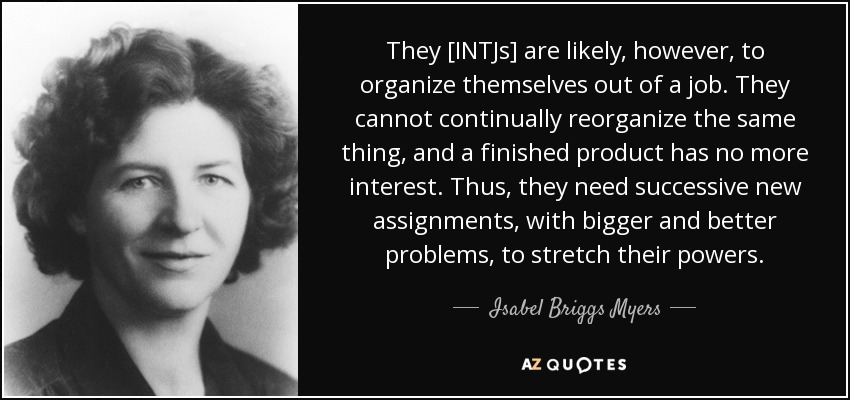 They [INTJs] are likely, however, to organize themselves out of a job. They cannot continually reorganize the same thing, and a finished product has no more interest. Thus, they need successive new assignments, with bigger and better problems, to stretch their powers. - Isabel Briggs Myers