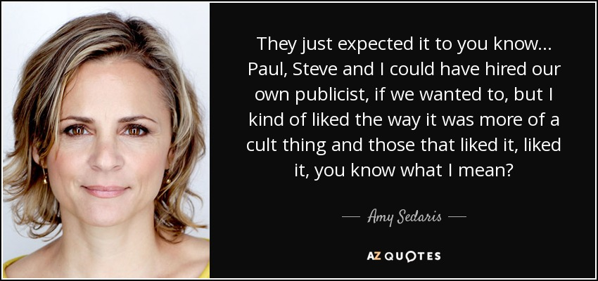 They just expected it to you know... Paul, Steve and I could have hired our own publicist, if we wanted to, but I kind of liked the way it was more of a cult thing and those that liked it, liked it, you know what I mean? - Amy Sedaris