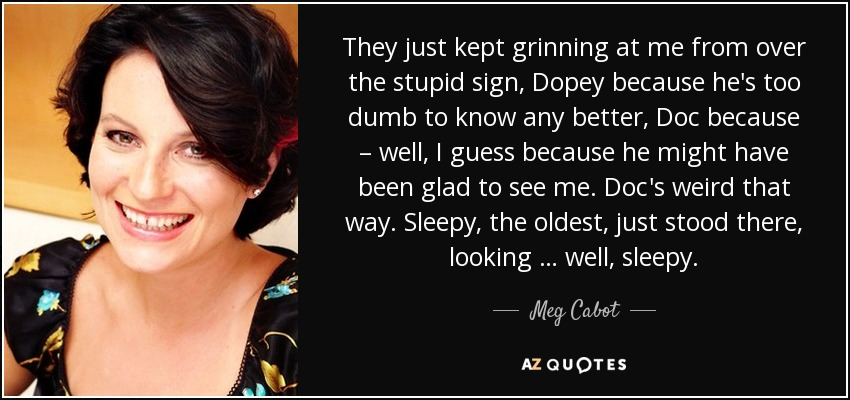 They just kept grinning at me from over the stupid sign, Dopey because he's too dumb to know any better, Doc because – well, I guess because he might have been glad to see me. Doc's weird that way. Sleepy, the oldest, just stood there, looking … well, sleepy. - Meg Cabot