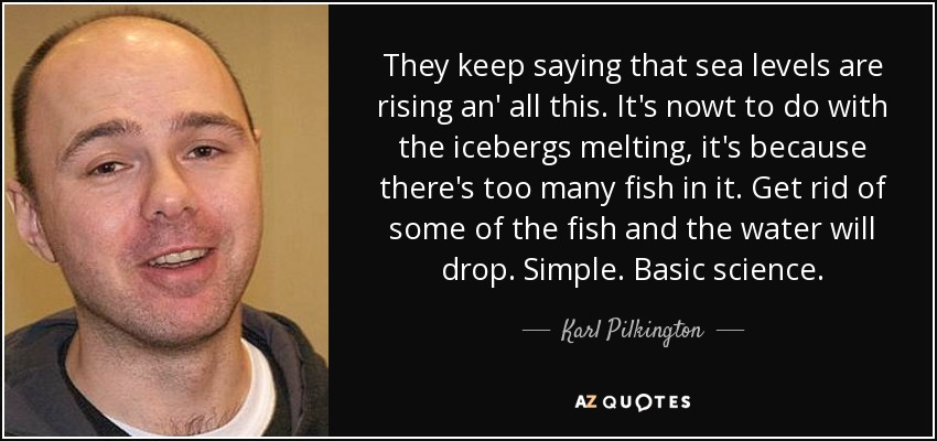They keep saying that sea levels are rising an' all this. It's nowt to do with the icebergs melting, it's because there's too many fish in it. Get rid of some of the fish and the water will drop. Simple. Basic science. - Karl Pilkington