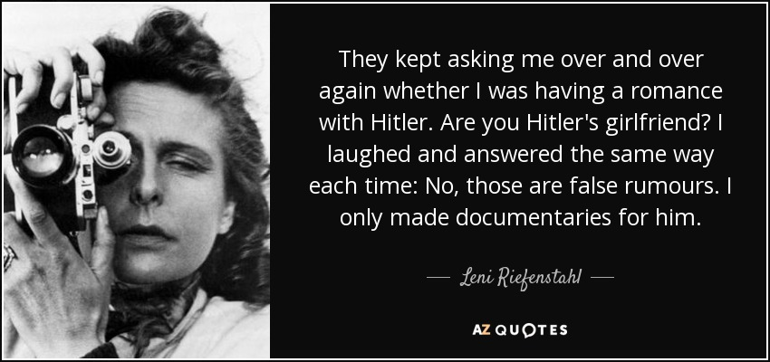 They kept asking me over and over again whether I was having a romance with Hitler. Are you Hitler's girlfriend? I laughed and answered the same way each time: No, those are false rumours. I only made documentaries for him. - Leni Riefenstahl