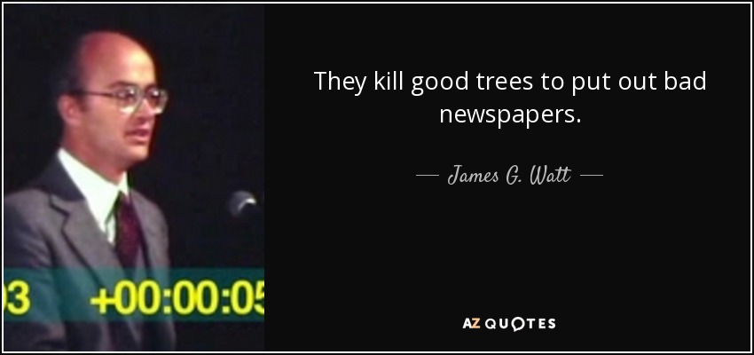 They kill good trees to put out bad newspapers. - James G. Watt