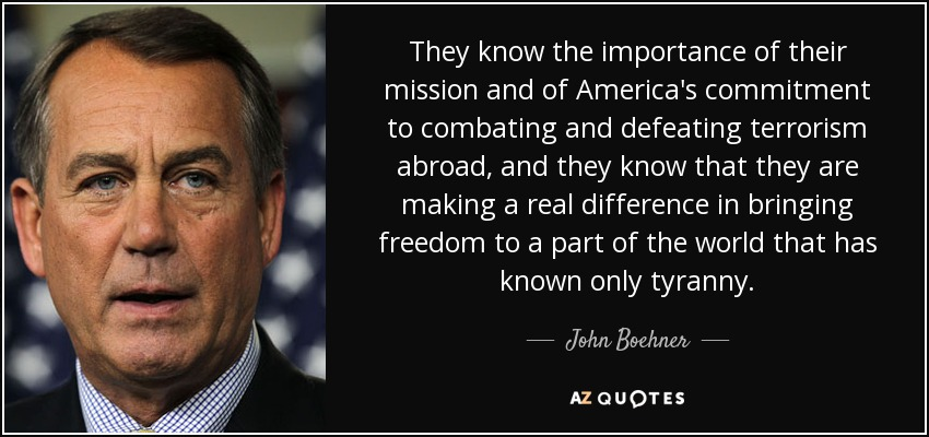 They know the importance of their mission and of America's commitment to combating and defeating terrorism abroad, and they know that they are making a real difference in bringing freedom to a part of the world that has known only tyranny. - John Boehner