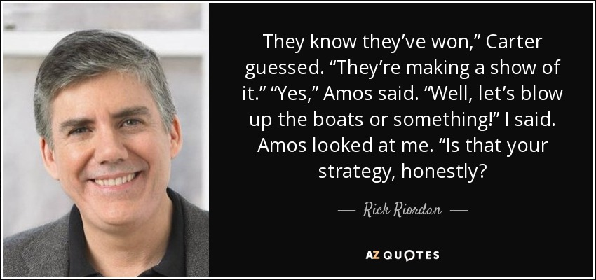 "They know they've won,"" Carter guessed. ""They're making a show of it."" ""Yes,"" Amos said. ""Well, let's blow up the boats or something!"" I said. Amos looked at me. ""Is that your strategy, honestly? - Rick Riordan"