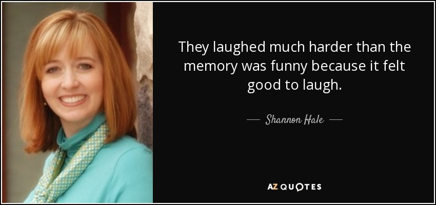 They laughed much harder than the memory was funny because it felt good to laugh. - Shannon Hale