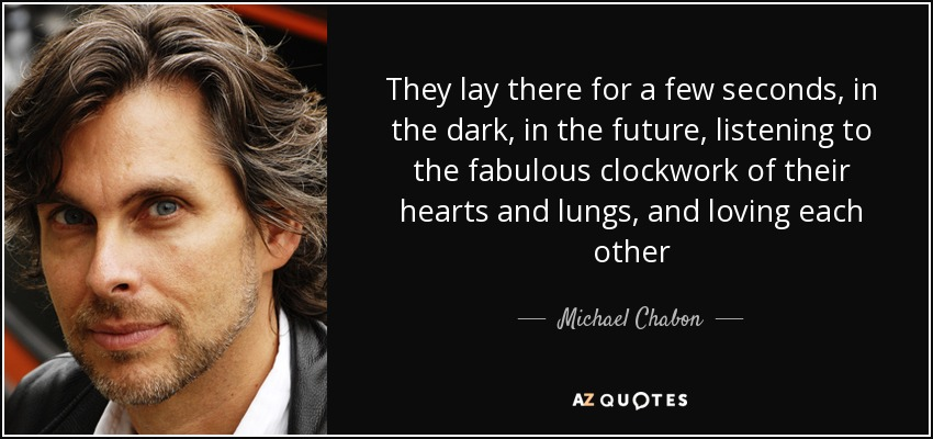 They lay there for a few seconds, in the dark, in the future, listening to the fabulous clockwork of their hearts and lungs, and loving each other - Michael Chabon