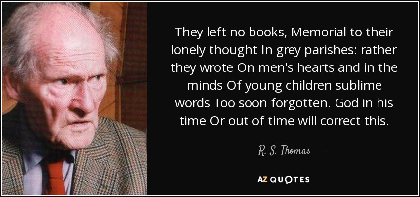 They left no books , Memorial to their lonely thought In grey parishes: rather they wrote On men's hearts and in the minds Of young children sublime words Too soon forgotten. God in his time Or out of time will correct this. - R. S. Thomas