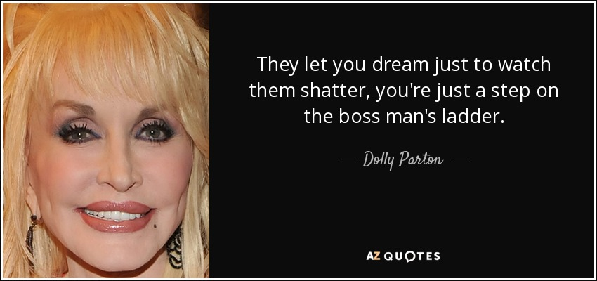 They let you dream just to watch them shatter, you're just a step on the boss man's ladder. - Dolly Parton