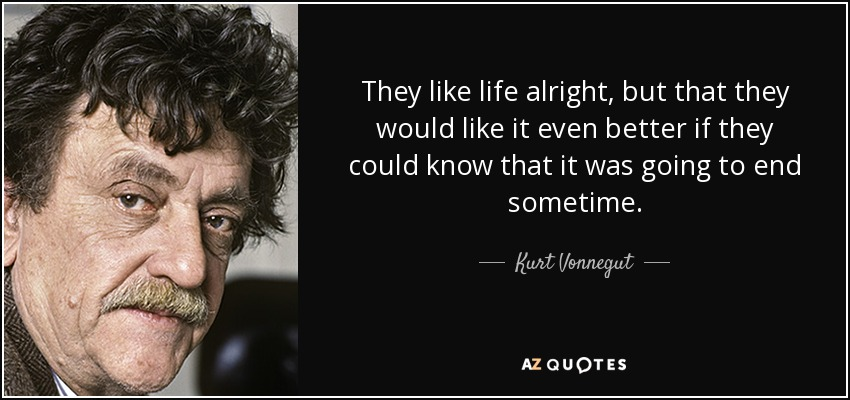 They like life alright, but that they would like it even better if they could know that it was going to end sometime. - Kurt Vonnegut