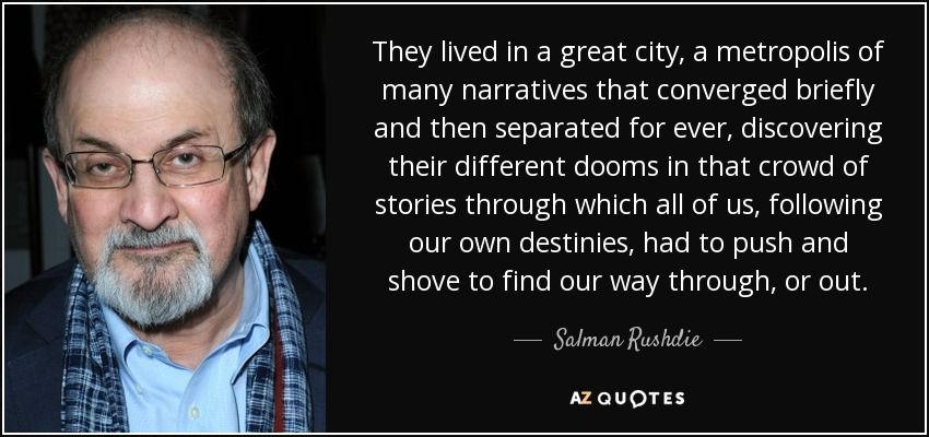 They lived in a great city, a metropolis of many narratives that converged briefly and then separated for ever, discovering their different dooms in that crowd of stories through which all of us, following our own destinies, had to push and shove to find our way through, or out. - Salman Rushdie