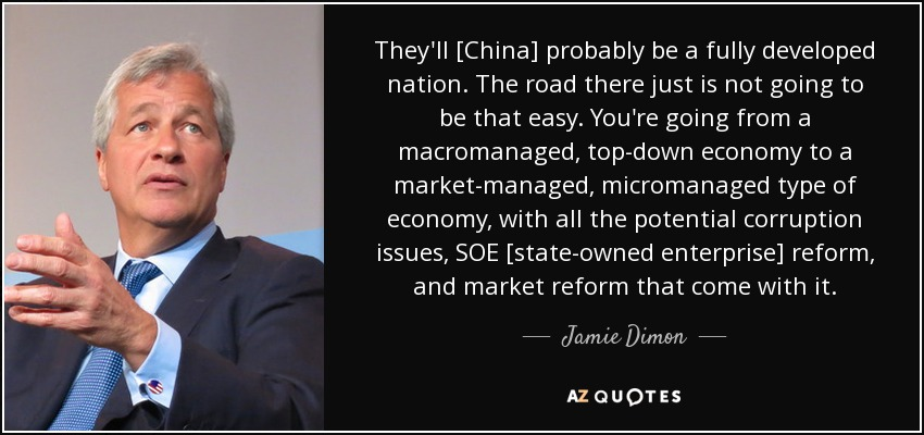 They'll [China] probably be a fully developed nation. The road there just is not going to be that easy. You're going from a macromanaged, top-down economy to a market-managed, micromanaged type of economy, with all the potential corruption issues, SOE [state-owned enterprise] reform, and market reform that come with it. - Jamie Dimon