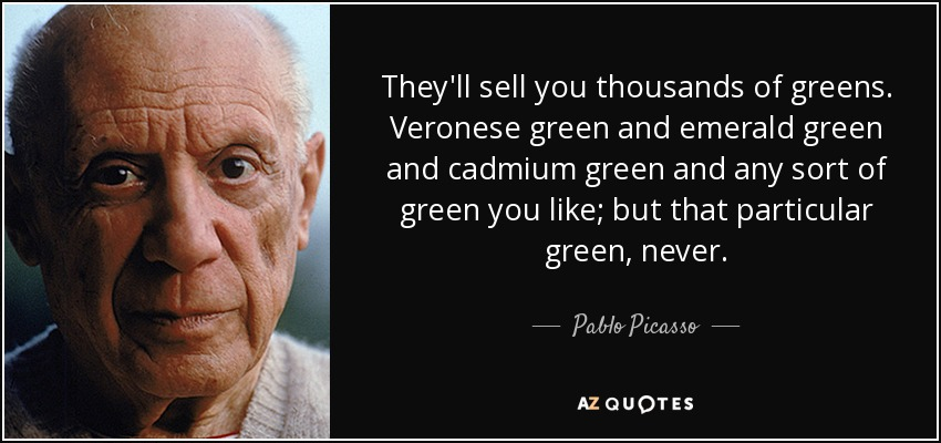 They'll sell you thousands of greens. Veronese green and emerald green and cadmium green and any sort of green you like; but that particular green, never. - Pablo Picasso
