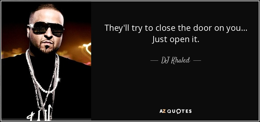 They'll try to close the door on you... Just open it. - DJ Khaled