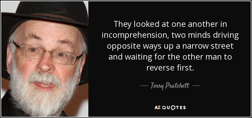 They looked at one another in incomprehension, two minds driving opposite ways up a narrow street and waiting for the other man to reverse first. - Terry Pratchett