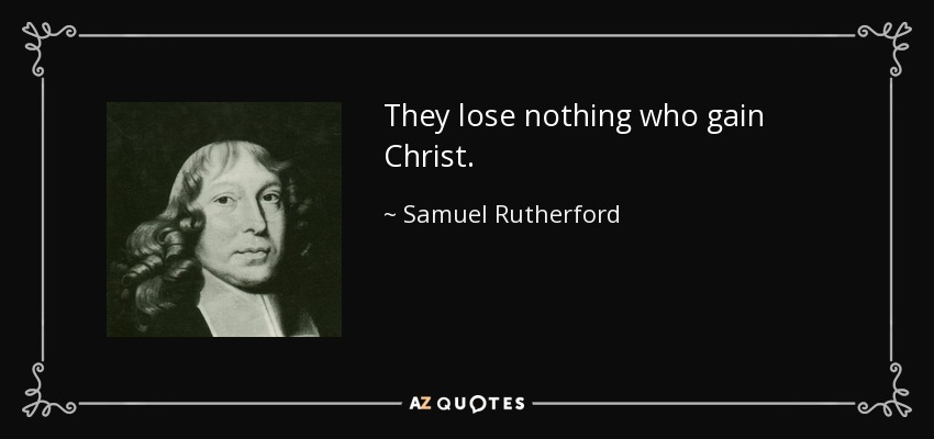 They lose nothing who gain Christ. - Samuel Rutherford