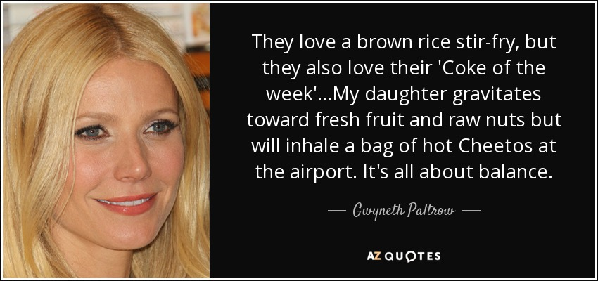 They love a brown rice stir-fry, but they also love their 'Coke of the week'...My daughter gravitates toward fresh fruit and raw nuts but will inhale a bag of hot Cheetos at the airport. It's all about balance. - Gwyneth Paltrow