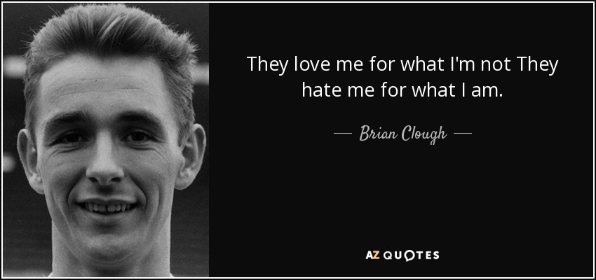 Brian Clough Quote They Love Me For What Im Not They Hate Me