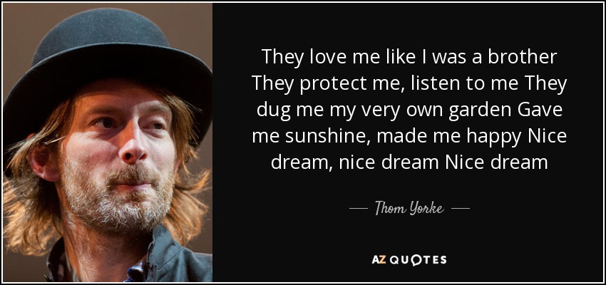 They love me like I was a brother They protect me, listen to me They dug me my very own garden Gave me sunshine, made me happy Nice dream, nice dream Nice dream - Thom Yorke
