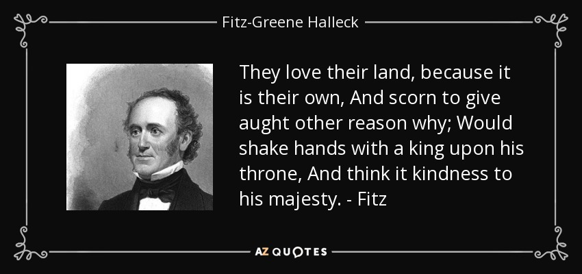 They love their land, because it is their own, And scorn to give aught other reason why; Would shake hands with a king upon his throne, And think it kindness to his majesty. - Fitz - Fitz-Greene Halleck