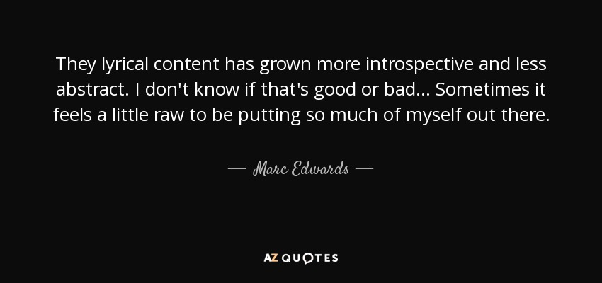 They lyrical content has grown more introspective and less abstract. I don't know if that's good or bad... Sometimes it feels a little raw to be putting so much of myself out there. - Marc Edwards