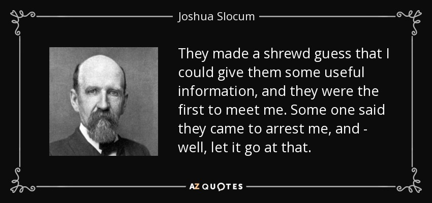 They made a shrewd guess that I could give them some useful information, and they were the first to meet me. Some one said they came to arrest me, and - well, let it go at that. - Joshua Slocum