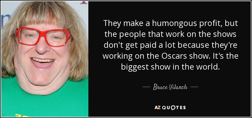 They make a humongous profit, but the people that work on the shows don't get paid a lot because they're working on the Oscars show. It's the biggest show in the world. - Bruce Vilanch
