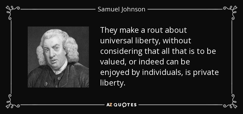 They make a rout about universal liberty, without considering that all that is to be valued, or indeed can be enjoyed by individuals, is private liberty. - Samuel Johnson