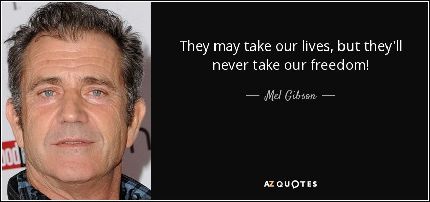 Mel Gibson Quote They May Take Our Lives But Theyll Never Take Our
