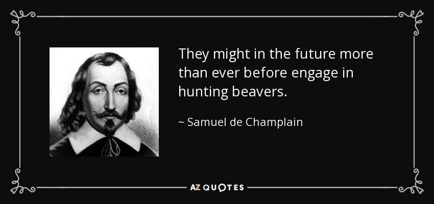 They might in the future more than ever before engage in hunting beavers. - Samuel de Champlain