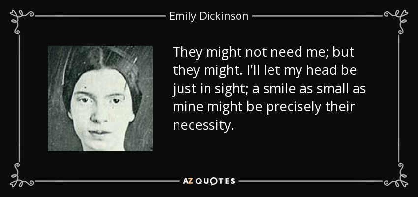 They might not need me; but they might. I'll let my head be just in sight; a smile as small as mine might be precisely their necessity. - Emily Dickinson